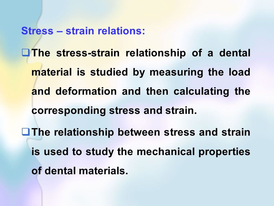 Stress – strain relations:  The stress-strain relationship of a dental material is studied by measuring the load and deformation and then calculating the corresponding stress and strain.