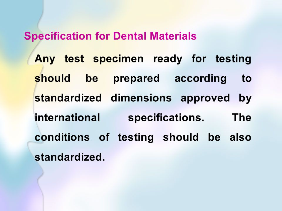 Specification for Dental Materials Any test specimen ready for testing should be prepared according to standardized dimensions approved by international specifications.