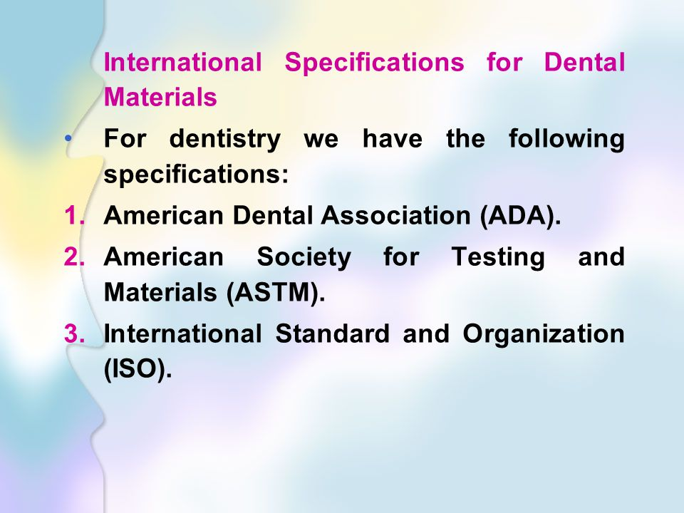 International Specifications for Dental Materials For dentistry we have the following specifications: 1.American Dental Association (ADA).