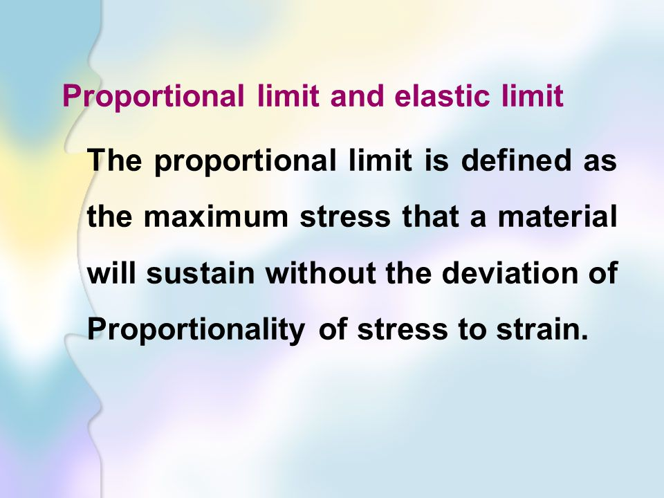 Proportional limit and elastic limit The proportional limit is defined as the maximum stress that a material will sustain without the deviation of Proportionality of stress to strain.