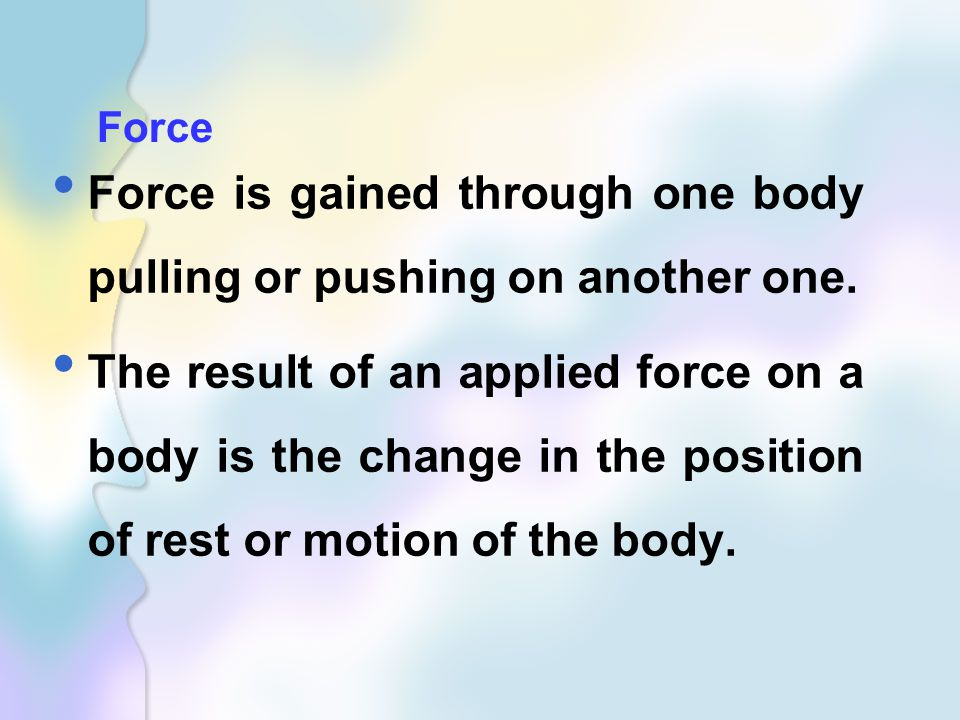 Force Force is gained through one body pulling or pushing on another one.