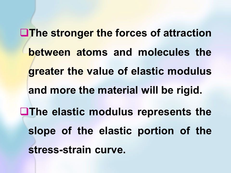  The stronger the forces of attraction between atoms and molecules the greater the value of elastic modulus and more the material will be rigid.