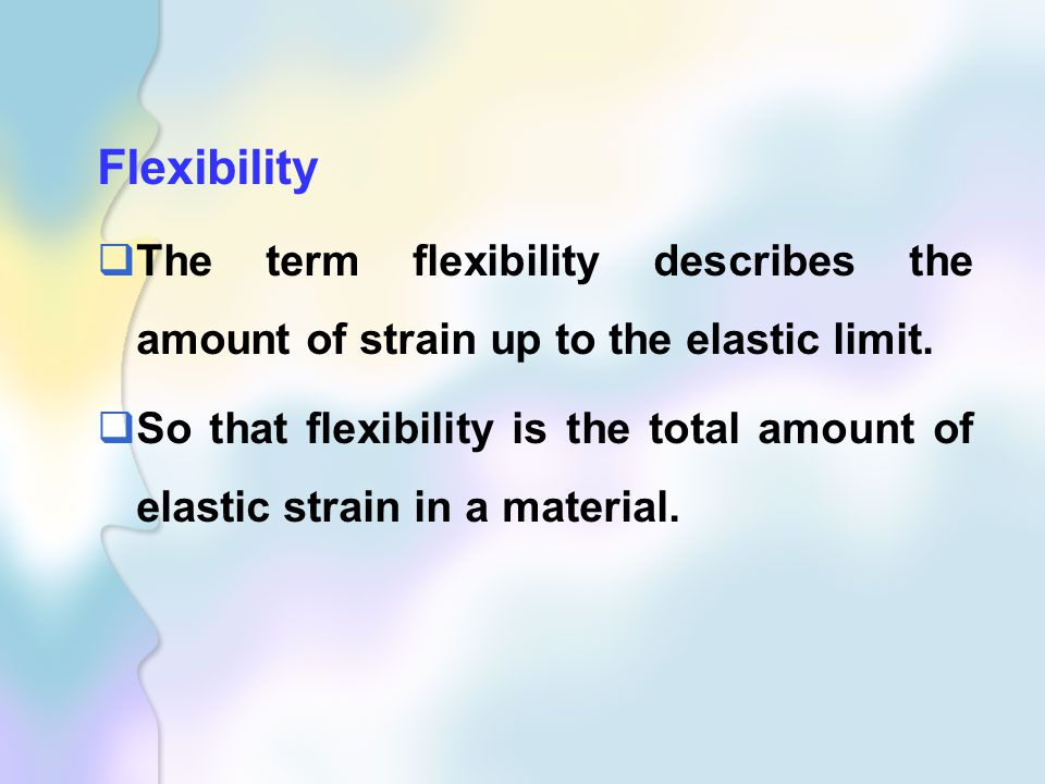 Flexibility  The term flexibility describes the amount of strain up to the elastic limit.