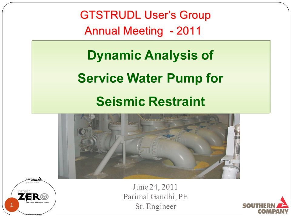 GTSTRUDL User's Group Dynamic Analysis of Service Water Pump for Seismic Restraint June 24, 2011 Parimal Gandhi, PE Sr.