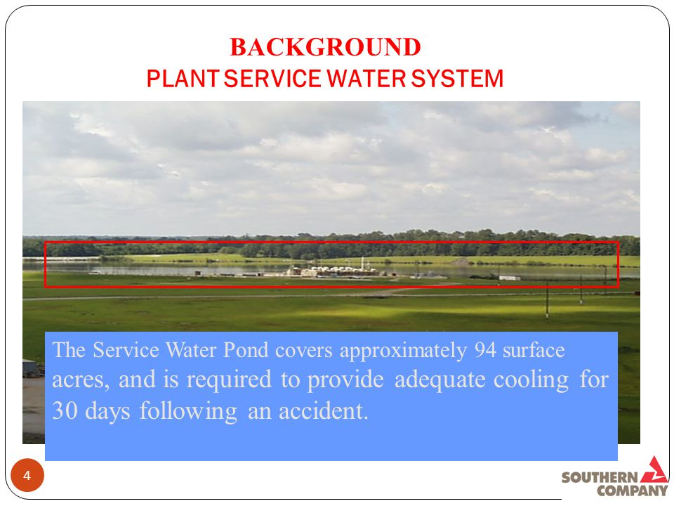 BACKGROUND PLANT SERVICE WATER SYSTEM 4 The Service Water Pond covers approximately 94 surface acres, and is required to provide adequate cooling for 30 days following an accident.