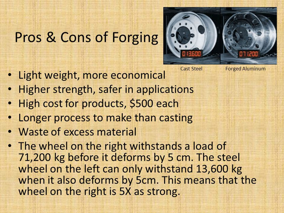Pros & Cons of Forging Light weight, more economical Higher strength, safer in applications High cost for products, $500 each Longer process to make than casting Waste of excess material The wheel on the right withstands a load of 71,200 kg before it deforms by 5 cm.