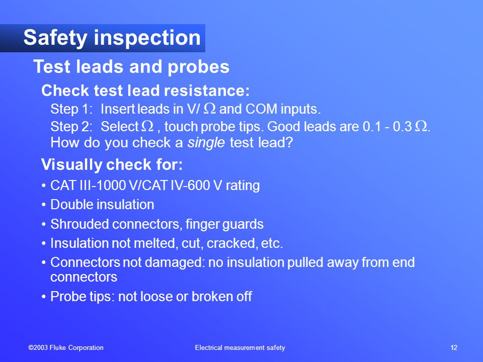 ©2003 Fluke Corporation Electrical measurement safety 12 Check test lead resistance: Step 1: Insert leads in V/  and COM inputs. Step 2: Select , to