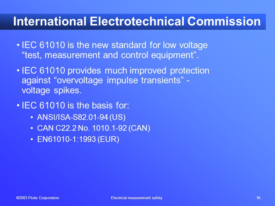 "©2003 Fluke Corporation Electrical measurement safety 16 International Electrotechnical Commission IEC 61010 is the new standard for low voltage ""test"