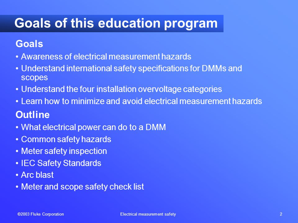 ©2003 Fluke Corporation Electrical measurement safety 2 Goals Awareness of electrical measurement hazards Understand international safety specifications for DMMs and scopes Understand the four installation overvoltage categories Learn how to minimize and avoid electrical measurement hazards Outline What electrical power can do to a DMM Common safety hazards Meter safety inspection IEC Safety Standards Arc blast Meter and scope safety check list Goals of this education program