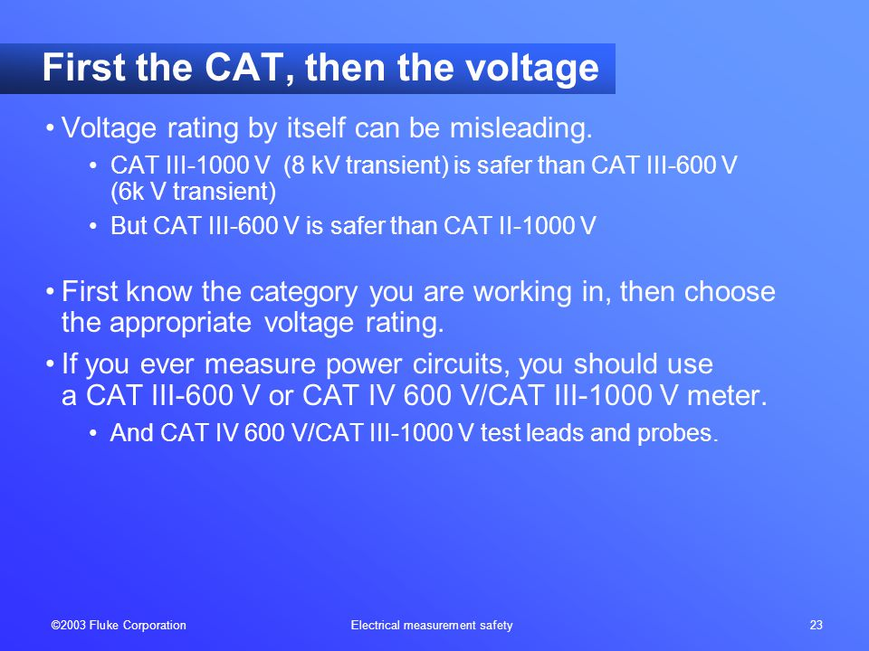 ©2003 Fluke Corporation Electrical measurement safety 23 First the CAT, then the voltage Voltage rating by itself can be misleading.