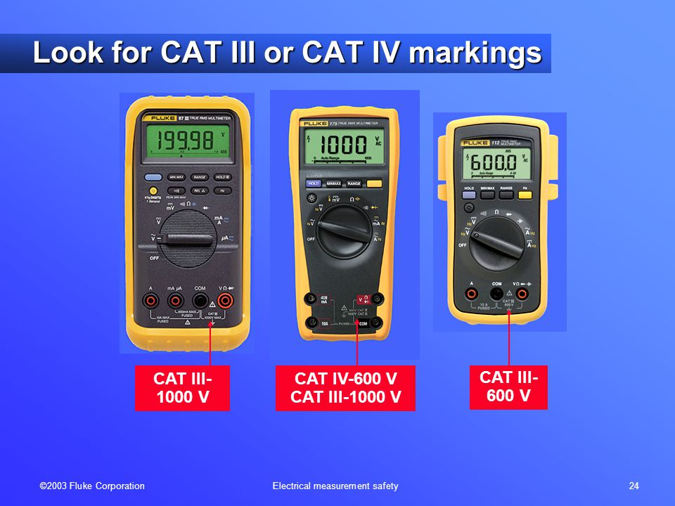 ©2003 Fluke Corporation Electrical measurement safety 24 CAT III- 600 V CAT III- 1000 V CAT IV-600 V CAT III-1000 V Look for CAT III or CAT IV markings