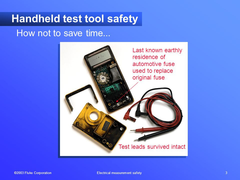 ©2003 Fluke Corporation Electrical measurement safety 3 Handheld test tool safety Last known earthly residence of automotive fuse used to replace original fuse Test leads survived intact How not to save time...