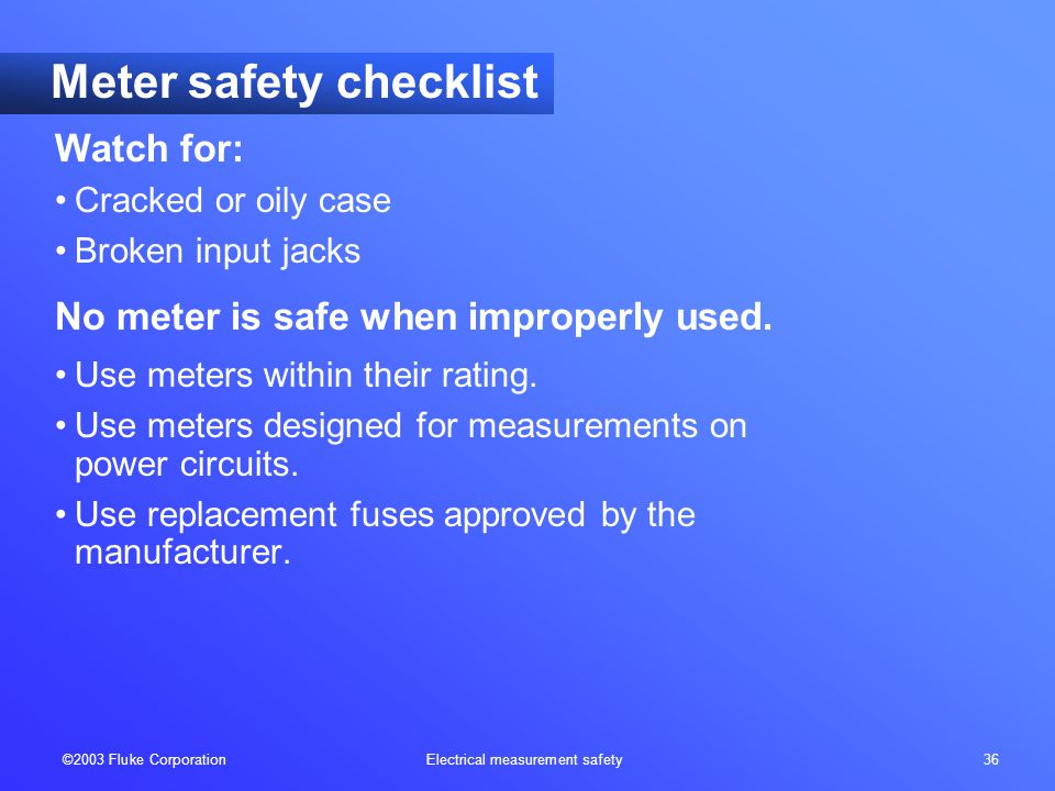©2003 Fluke Corporation Electrical measurement safety 36 Meter safety checklist Watch for: Cracked or oily case Broken input jacks No meter is safe wh