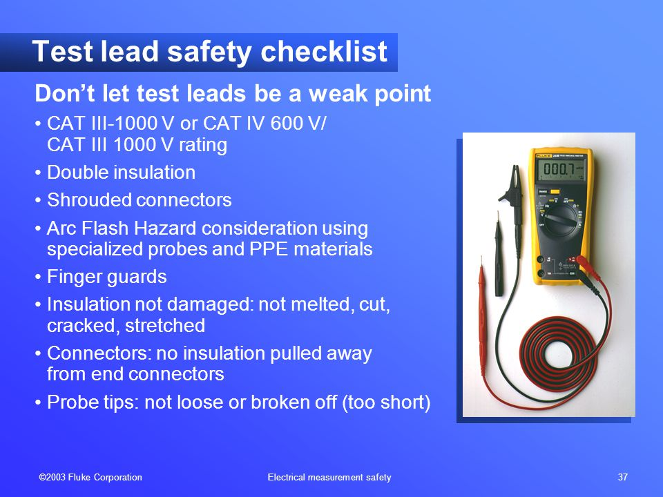 ©2003 Fluke Corporation Electrical measurement safety 37 Test lead safety checklist Don't let test leads be a weak point CAT III-1000 V or CAT IV 600 V/ CAT III 1000 V rating Double insulation Shrouded connectors Arc Flash Hazard consideration using specialized probes and PPE materials Finger guards Insulation not damaged: not melted, cut, cracked, stretched Connectors: no insulation pulled away from end connectors Probe tips: not loose or broken off (too short)