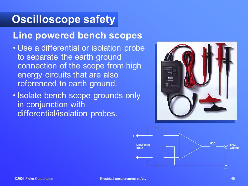 ©2003 Fluke Corporation Electrical measurement safety 40 Oscilloscope safety Line powered bench scopes Use a differential or isolation probe to separa