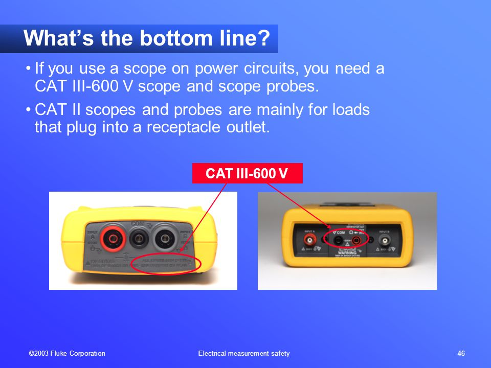©2003 Fluke Corporation Electrical measurement safety 46 CAT III-600 V What's the bottom line? If you use a scope on power circuits, you need a CAT II