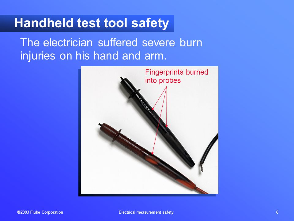 ©2003 Fluke Corporation Electrical measurement safety 6 Handheld test tool safety The electrician suffered severe burn injuries on his hand and arm. F