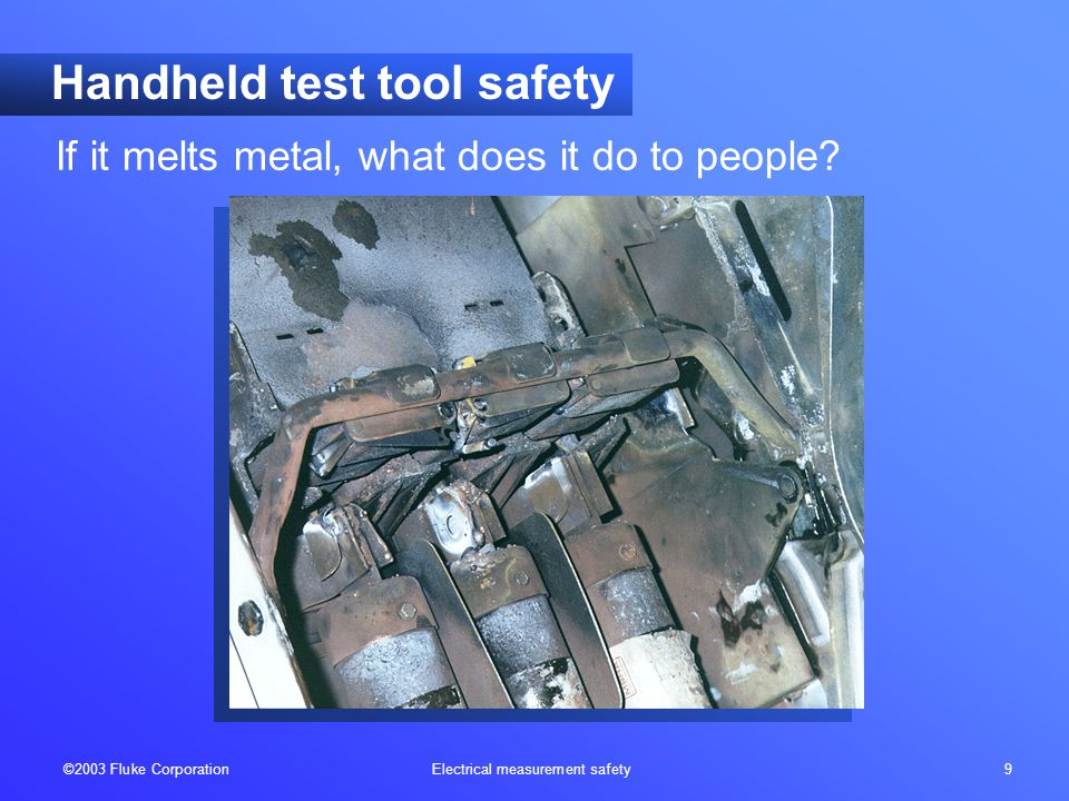 ©2003 Fluke Corporation Electrical measurement safety 9 Handheld test tool safety If it melts metal, what does it do to people