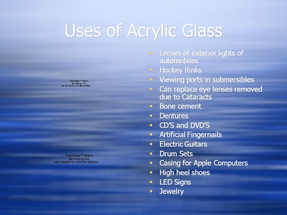Uses of Acrylic Glass  Lenses of exterior lights of automobiles  Hockey Rinks  Viewing ports in submersibles  Can replace eye lenses removed due to Cataracts  Bone cement  Dentures  CD'S and DVD'S  Artificial Fingernails  Electric Guitars  Drum Sets  Casing for Apple Computers  High heel shoes  LED Signs  Jewelry