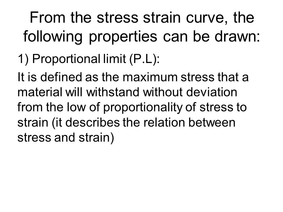 From the stress strain curve, the following properties can be drawn: 1) Proportional limit (P.L): It is defined as the maximum stress that a material