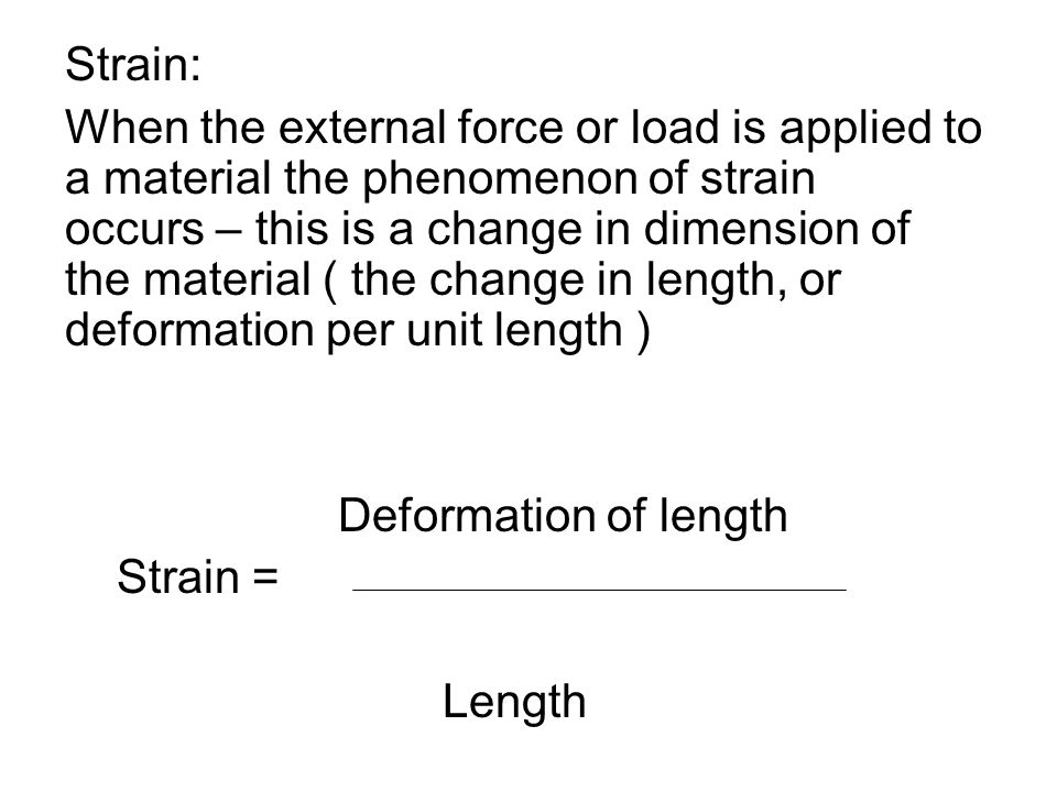 Strain: When the external force or load is applied to a material the phenomenon of strain occurs – this is a change in dimension of the material ( the
