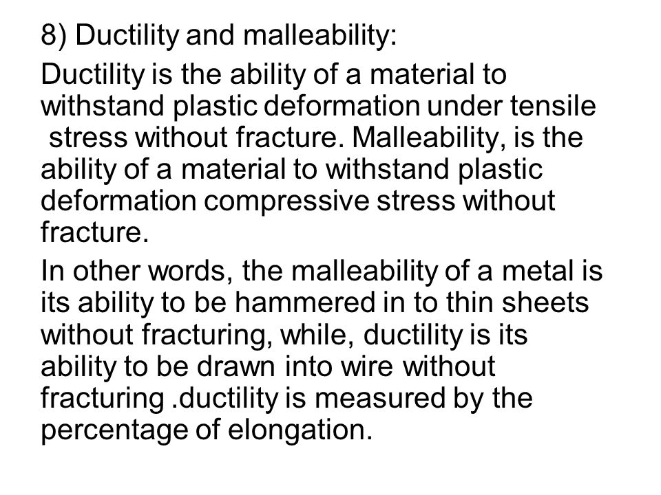 8) Ductility and malleability: Ductility is the ability of a material to withstand plastic deformation under tensile stress without fracture. Malleabi