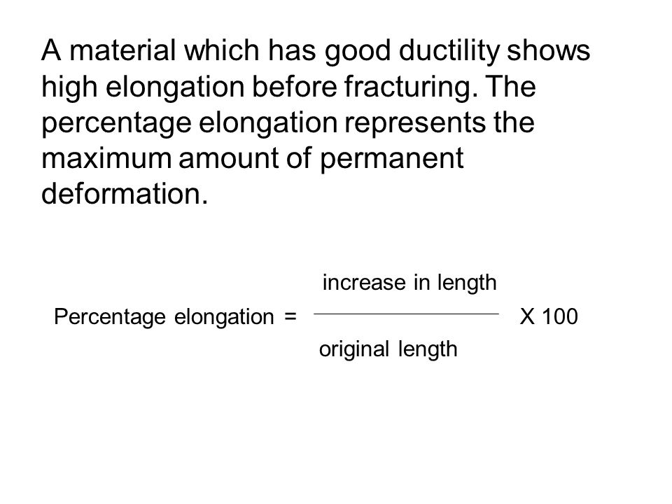 A material which has good ductility shows high elongation before fracturing. The percentage elongation represents the maximum amount of permanent defo