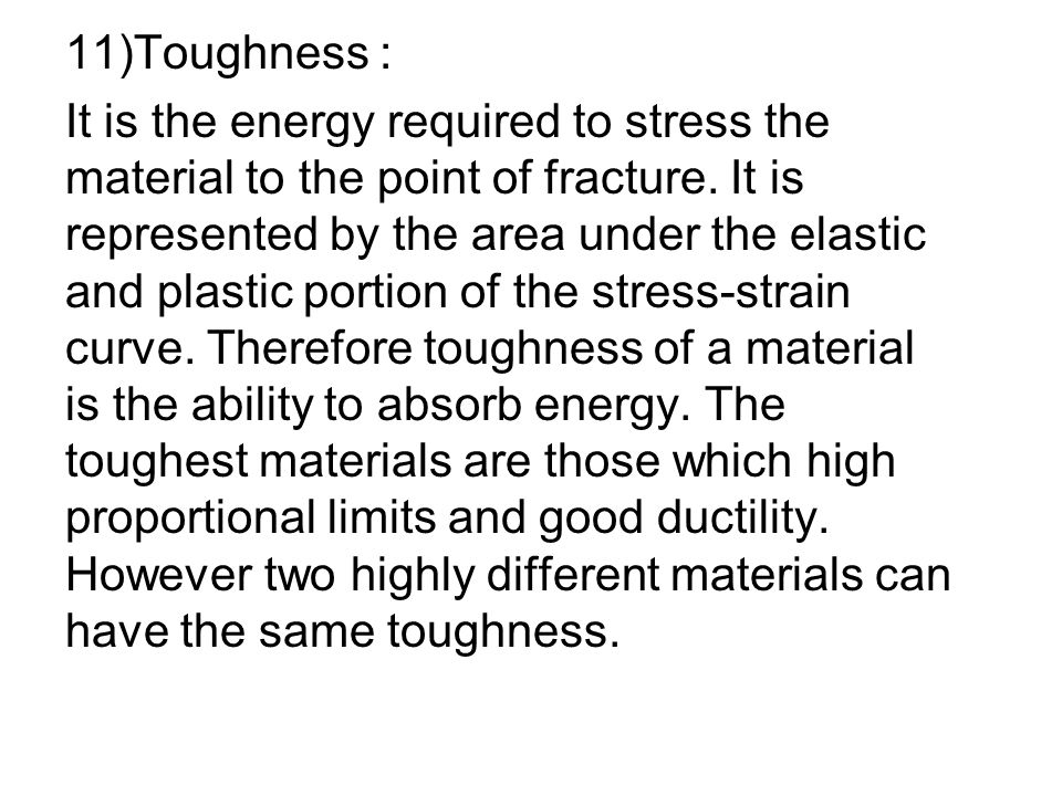 11)Toughness : It is the energy required to stress the material to the point of fracture. It is represented by the area under the elastic and plastic