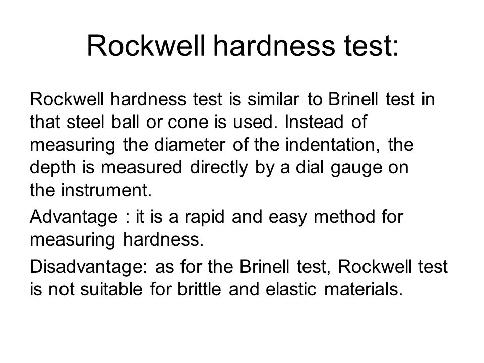 Rockwell hardness test: Rockwell hardness test is similar to Brinell test in that steel ball or cone is used. Instead of measuring the diameter of the