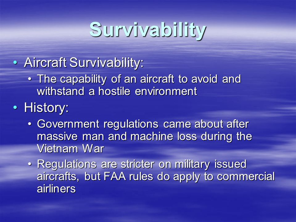 Survivability Aircraft Survivability:Aircraft Survivability: The capability of an aircraft to avoid and withstand a hostile environmentThe capability of an aircraft to avoid and withstand a hostile environment History:History: Government regulations came about after massive man and machine loss during the Vietnam WarGovernment regulations came about after massive man and machine loss during the Vietnam War Regulations are stricter on military issued aircrafts, but FAA rules do apply to commercial airlinersRegulations are stricter on military issued aircrafts, but FAA rules do apply to commercial airliners