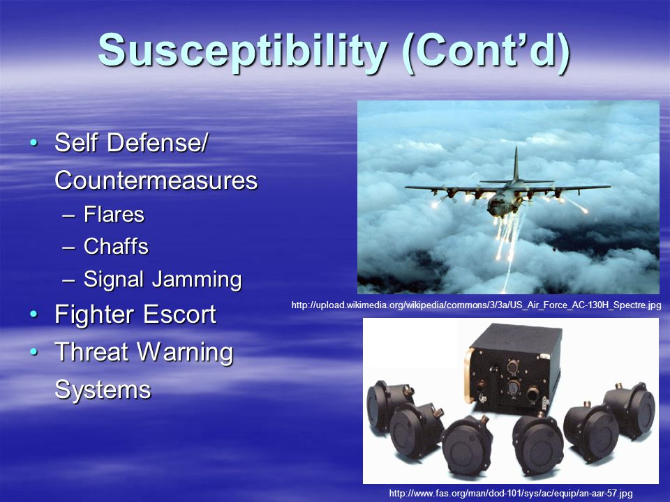 Susceptibility (Cont'd) Self Defense/Self Defense/Countermeasures –Flares –Chaffs –Signal Jamming Fighter EscortFighter Escort Threat WarningThreat WarningSystems http://upload.wikimedia.org/wikipedia/commons/3/3a/US_Air_Force_AC-130H_Spectre.jpg http://www.fas.org/man/dod-101/sys/ac/equip/an-aar-57.jpg