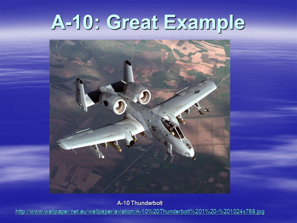 A-10: Great Example A-10 Thunderbolt http://www.wallpaper.net.au/wallpaper/aviation/A-10%20Thunderbolt%201%20-%201024x768.jpg
