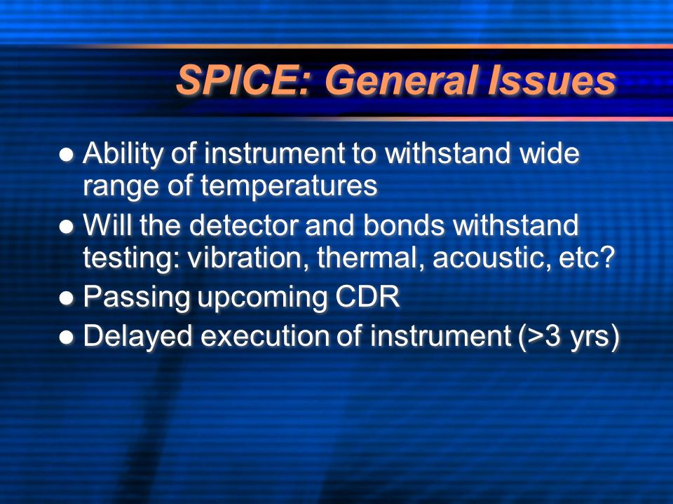 SPICE: General Issues Ability of instrument to withstand wide range of temperatures Will the detector and bonds withstand testing: vibration, thermal, acoustic, etc.