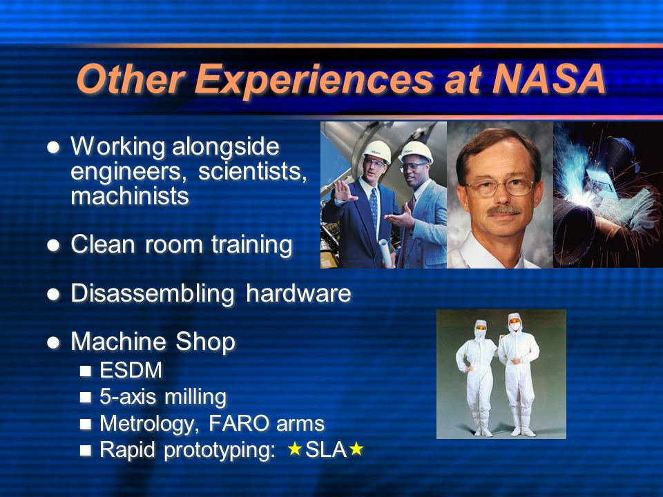 Other Experiences at NASA Working alongside engineers, scientists, machinists Clean room training Disassembling hardware Machine Shop ESDM 5-axis milling Metrology, FARO arms Rapid prototyping:  SLA  Working alongside engineers, scientists, machinists Clean room training Disassembling hardware Machine Shop ESDM 5-axis milling Metrology, FARO arms Rapid prototyping:  SLA 
