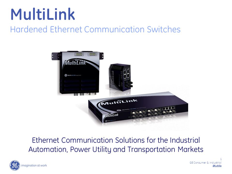 1 GE Consumer & Industrial Multilin MultiLink Hardened Ethernet Communication Switches Ethernet Communication Solutions for the Industrial Automation, Power Utility and Transportation Markets