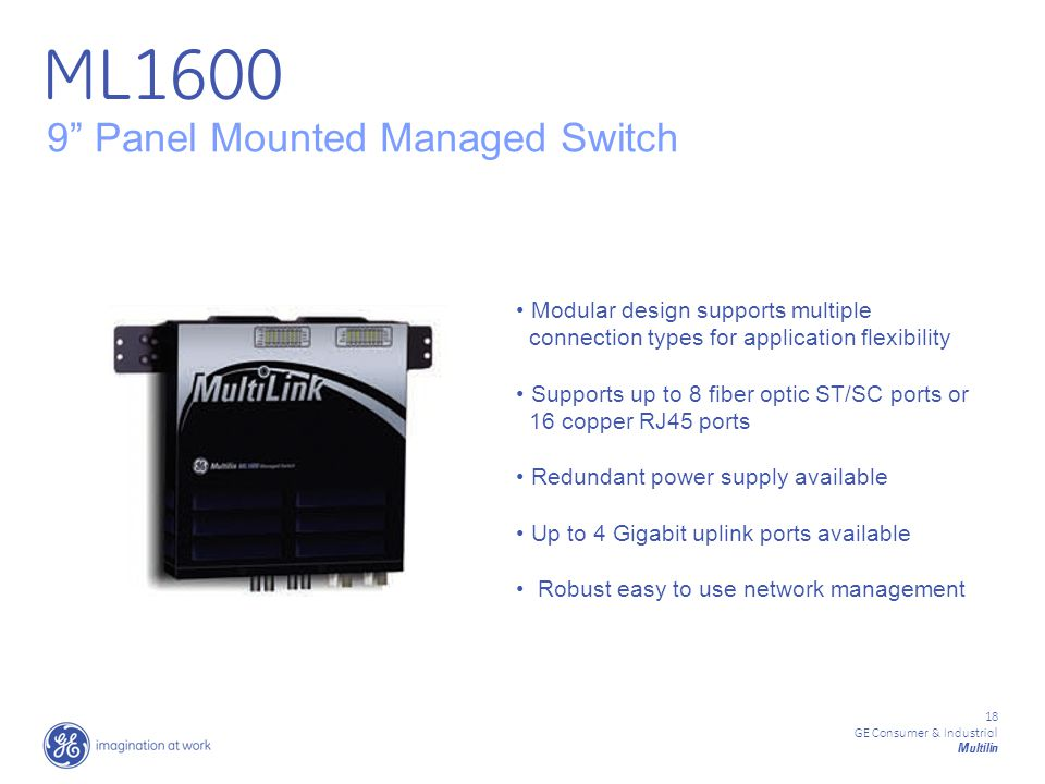 18 GE Consumer & Industrial Multilin 9 Panel Mounted Managed Switch Modular design supports multiple connection types for application flexibility Supports up to 8 fiber optic ST/SC ports or 16 copper RJ45 ports Redundant power supply available Up to 4 Gigabit uplink ports available Robust easy to use network management ML1600