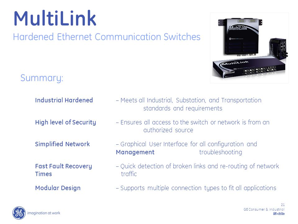 21 GE Consumer & Industrial Multilin Summary: Industrial Hardened – Meets all Industrial, Substation, and Transportation standards and requirements High level of Security– Ensures all access to the switch or network is from an authorized source Simplified Network – Graphical User Interface for all configuration and Managementtroubleshooting Fast Fault Recovery – Quick detection of broken links and re-routing of network Timestraffic Modular Design – Supports multiple connection types to fit all applications Reps emial April 4 MultiLink Hardened Ethernet Communication Switches