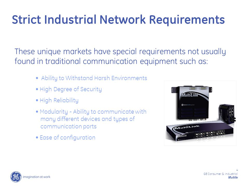 4 GE Consumer & Industrial Multilin Strict Industrial Network Requirements These unique markets have special requirements not usually found in traditional communication equipment such as: Ability to Withstand Harsh Environments High Degree of Security High Reliability Modularity - Ability to communicate with many different devices and types of communication ports Ease of configuration