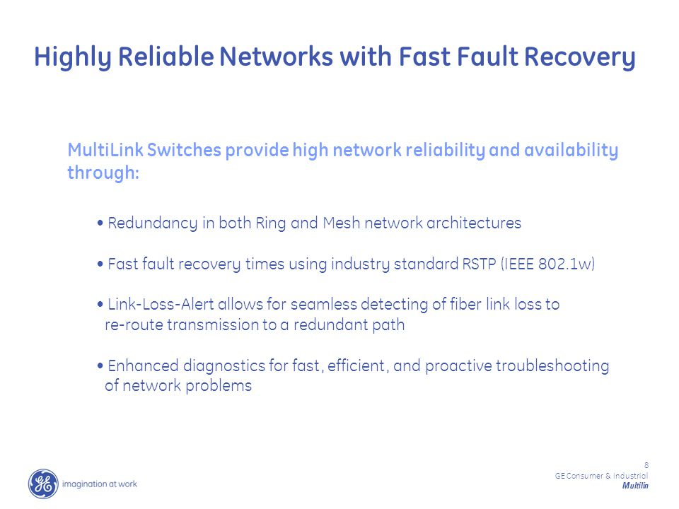 8 GE Consumer & Industrial Multilin Highly Reliable Networks with Fast Fault Recovery Redundancy in both Ring and Mesh network architectures Fast fault recovery times using industry standard RSTP (IEEE 802.1w) Link-Loss-Alert allows for seamless detecting of fiber link loss to re-route transmission to a redundant path Enhanced diagnostics for fast, efficient, and proactive troubleshooting of network problems MultiLink Switches provide high network reliability and availability through: