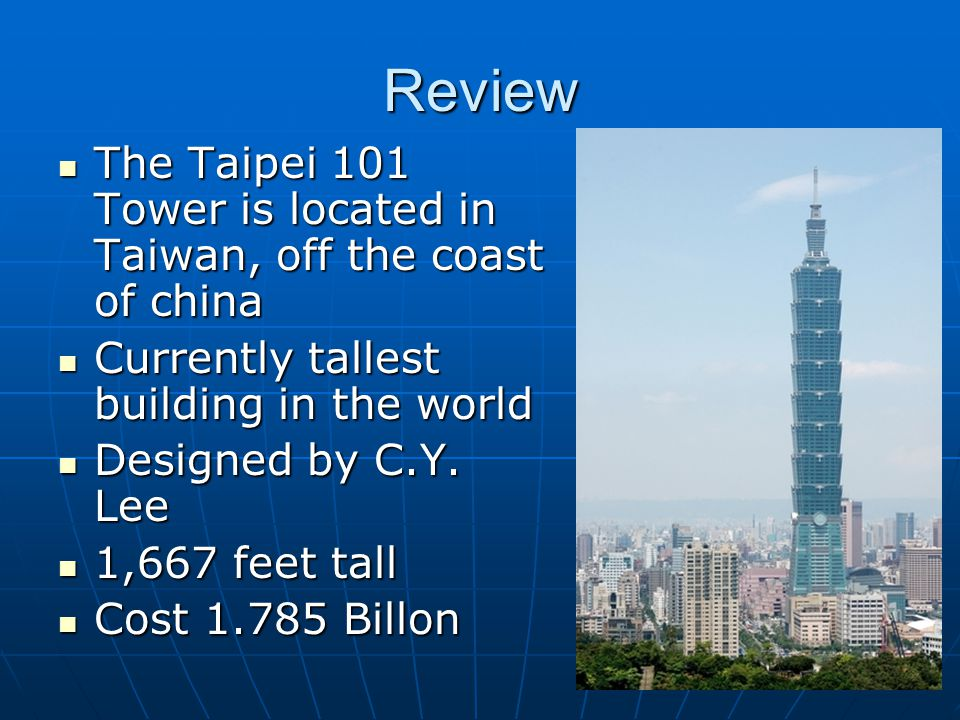 Review The Taipei 101 Tower is located in Taiwan, off the coast of china The Taipei 101 Tower is located in Taiwan, off the coast of china Currently tallest building in the world Currently tallest building in the world Designed by C.Y.