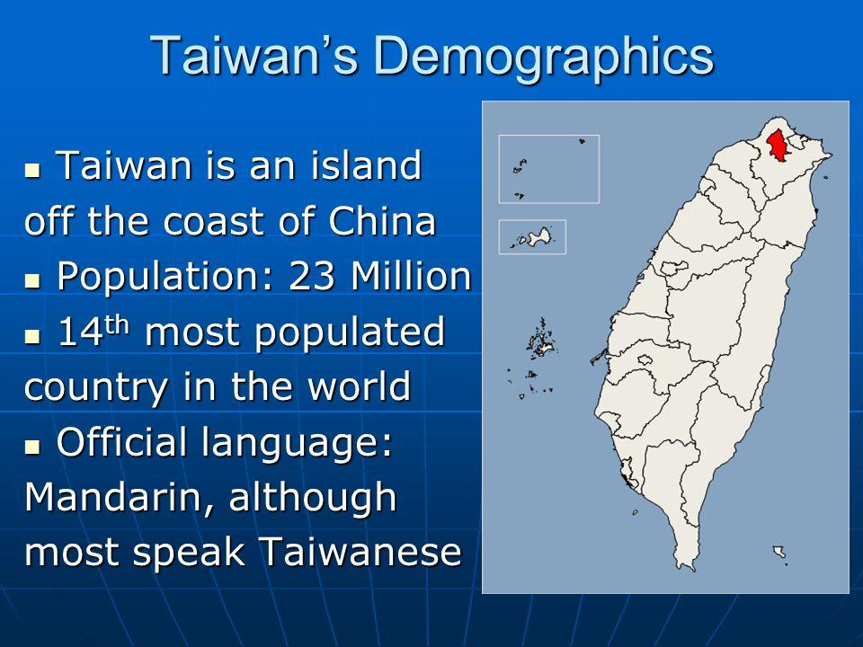 Taiwan's Demographics Taiwan is an island Taiwan is an island off the coast of China Population: 23 Million Population: 23 Million 14 th most populated 14 th most populated country in the world Official language: Official language: Mandarin, although most speak Taiwanese