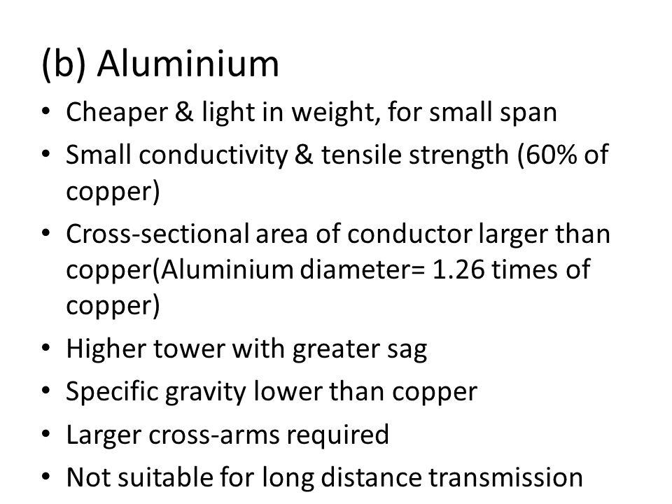 (b) Aluminium Cheaper & light in weight, for small span Small conductivity & tensile strength (60% of copper) Cross-sectional area of conductor larger