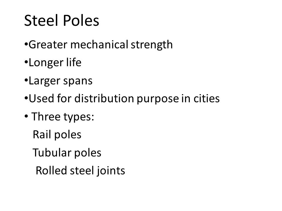 Steel Poles Greater mechanical strength Longer life Larger spans Used for distribution purpose in cities Three types: Rail poles Tubular poles Rolled