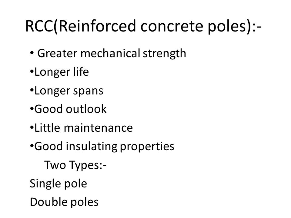 RCC(Reinforced concrete poles):- Greater mechanical strength Longer life Longer spans Good outlook Little maintenance Good insulating properties Two T