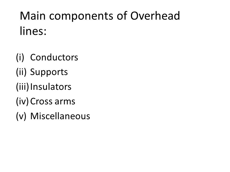 Main components of Overhead lines: (i)Conductors (ii)Supports (iii)Insulators (iv)Cross arms (v)Miscellaneous