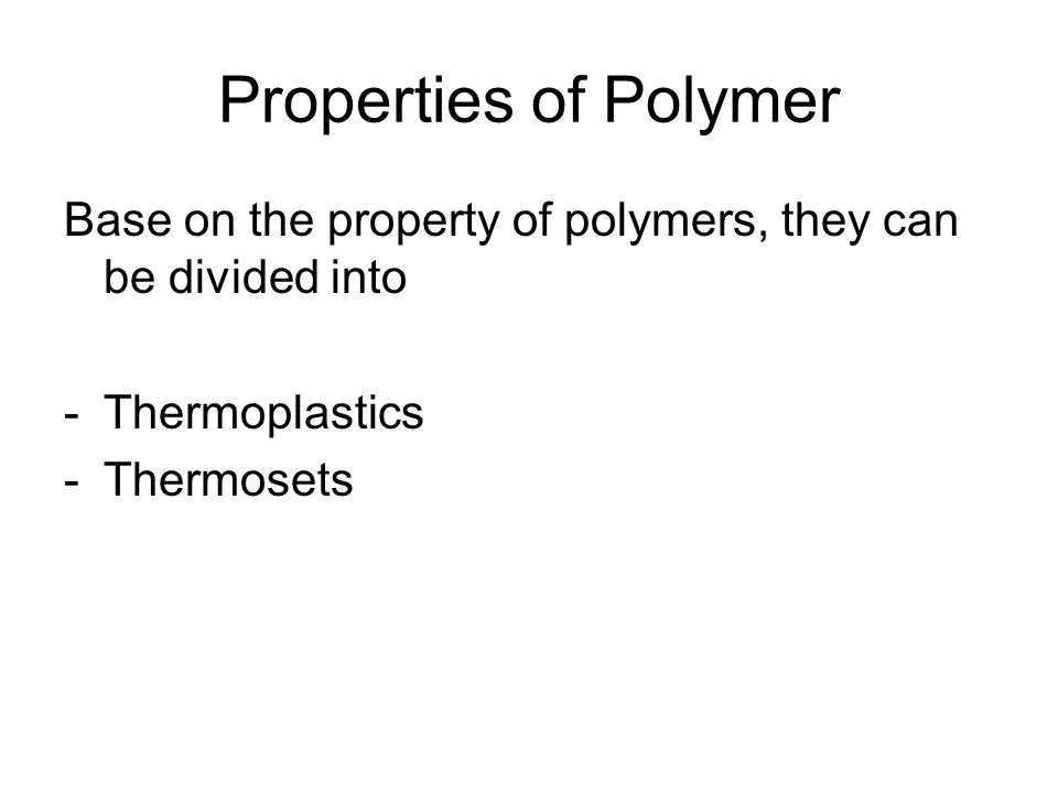 Properties of Polymer Base on the property of polymers, they can be divided into -Thermoplastics -Thermosets