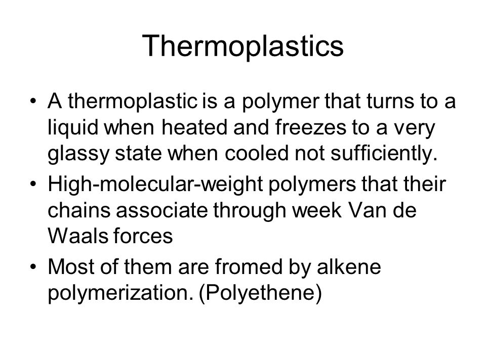 Thermoplastics A thermoplastic is a polymer that turns to a liquid when heated and freezes to a very glassy state when cooled not sufficiently.