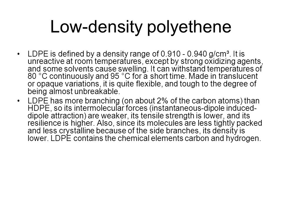 Low-density polyethene LDPE is defined by a density range of 0.910 - 0.940 g/cm³. It is unreactive at room temperatures, except by strong oxidizing ag