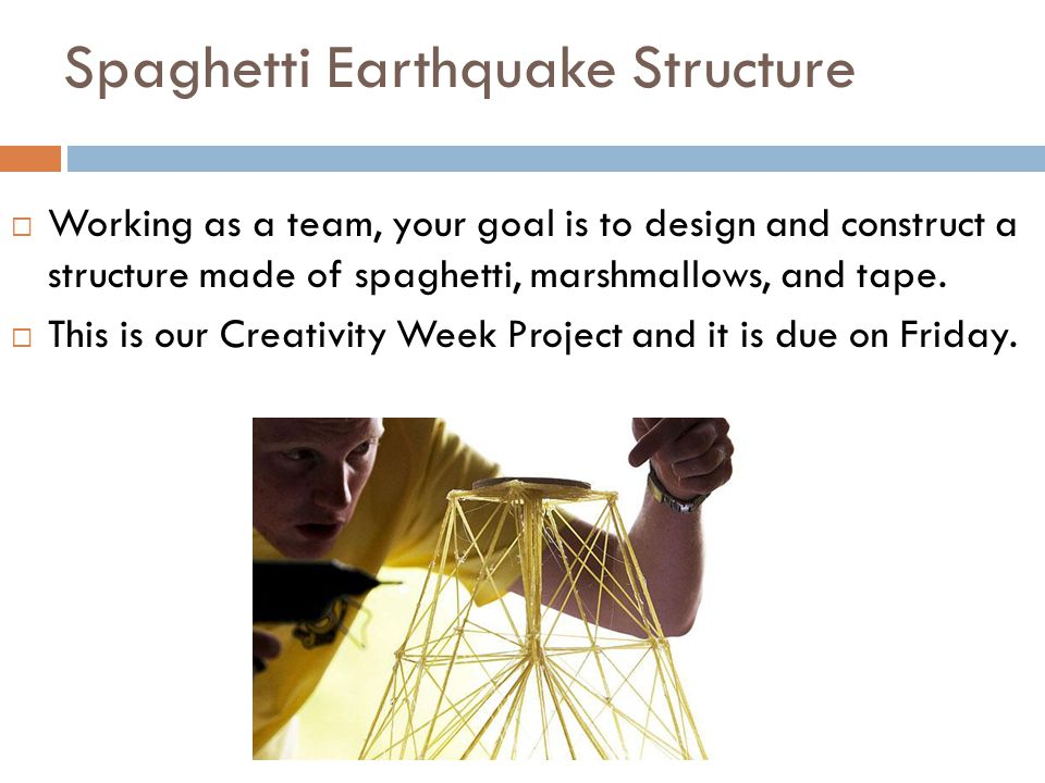Spaghetti Earthquake Structure  Working as a team, your goal is to design and construct a structure made of spaghetti, marshmallows, and tape.