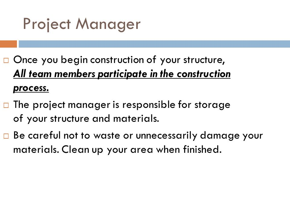 Project Manager  Once you begin construction of your structure, All team members participate in the construction process.